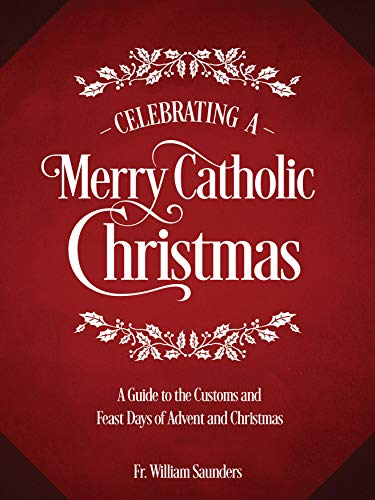 Celebrating a Merry Catholic Christmas: A Guide to the Customs and Feast Days of Advent and Christmas