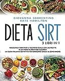 Dieta Sirt: 3 Libri in 1: Raggiungi e Mantieni il Tuo Peso Ideale con 280 Ricette in un Piano Alimentare Gourmet. La Guida Italiana Definitiva per Dimagrire Grazie al Gene Magro.