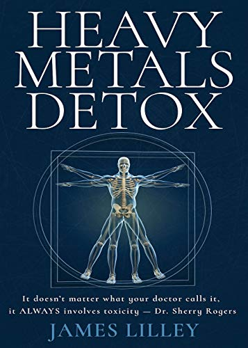 HEAVY METALS DETOX: How to Detoxify Aluminum, Mercury, Lead, Arsenic, & Cadmium - Detoxification Helps Protect Against Accelerated Aging, Sickness, Brain Fog, & Fatigue by [JAMES LILLEY]