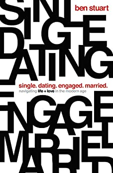Single, Dating, Engaged, Married: Navigating Life and Love in the Modern Age by [Ben Stuart]