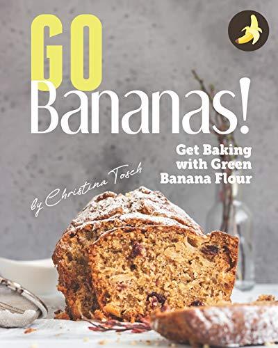 Go Bananas!: Get Baking with Green Banana Flour