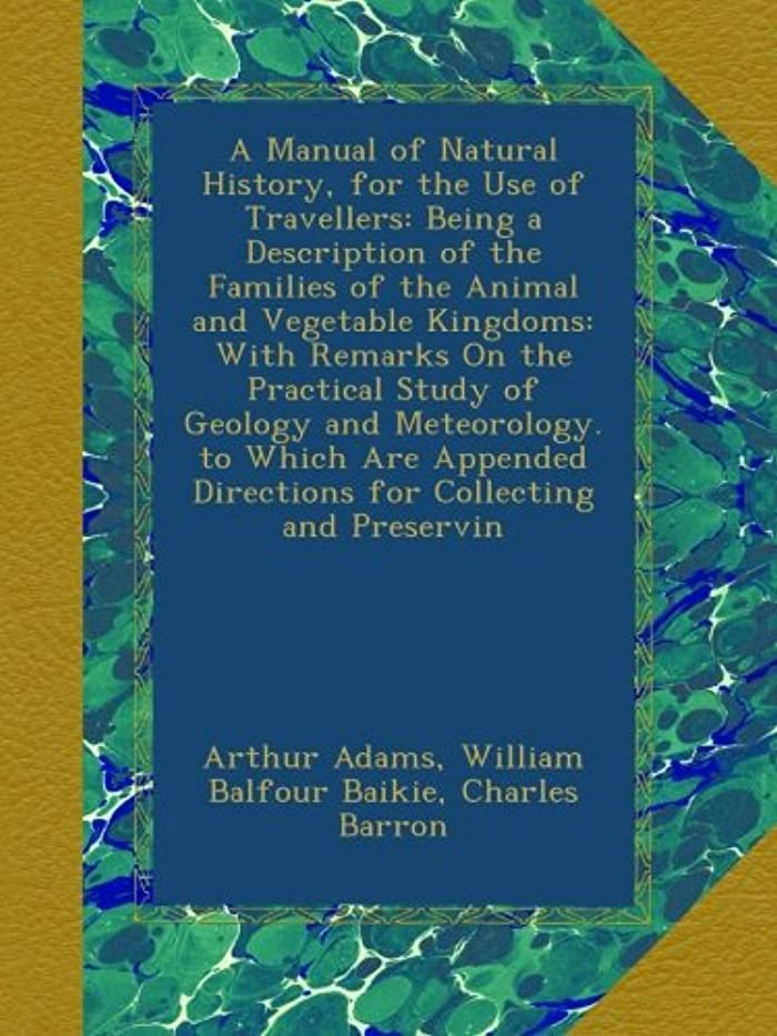 誰勤勉な支店A Manual of Natural History, for the Use of Travellers: Being a Description of the Families of the Animal and Vegetable Kingdoms: With Remarks On the Practical Study of Geology and Meteorology. to Which Are Appended Directions for Collecting and Preservin