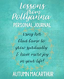 Lessons from Pollyanna Personal Journal: Using her Glad Game to grow spiritually and have more joy in your life