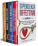 DIPENDENZA AFFETTIVA: 4 LIBRI IN 1 Difendersi dai manipolatori e dalle relazioni tossiche migliorando autostima e carisma