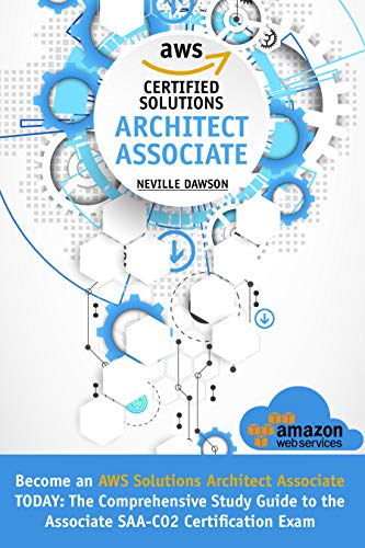 AWS Certified Solutions Architect Associate: Become an AWS Solutions Architect Associate TODAY: The Comprehensive Study Guide to the Associate SAA-C02 Certification Exam