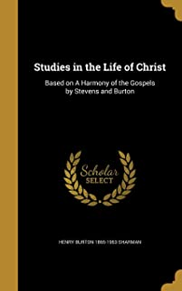 Studies in the Life of Christ: Based on a Harmony of the Gospels by Stevens and Burton