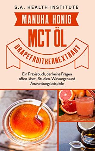 Manuka Honig – MCT Öl – Grapefruitkernextrakt: Ein Praxisbuch, der keine Fragen offen lässt - Studien, Wirkungen und Anwendungsbeispiele