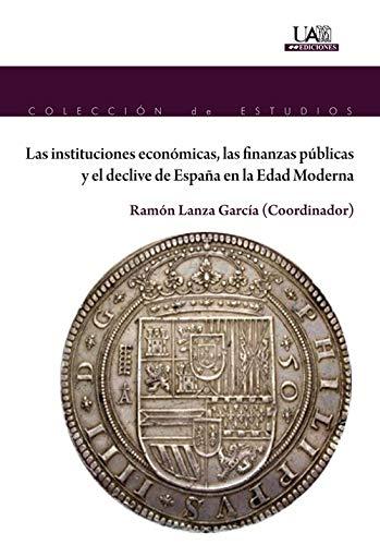 LAS INSTITUCIONES ECONÓMICAS, LAS FINANZAS PÚBLICAS Y EL DECLIVE DE ESPAÑA EN LA EDAD MODERNA: 178 (Colección de Estudios)