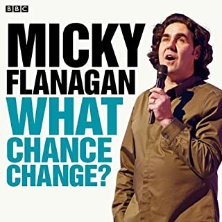 Micky Flanagan: What Chance Change? (Complete Series)                   By:                                                                                                                                 Micky Flanagan                               Narrated by:                                                                                                                                 Micky Flanagan                      Length: 1 hr and 50 mins     440 ratings     Overall 4.4