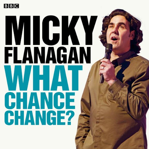 Micky Flanagan: What Chance Change? (Complete Series) audiobook cover art
