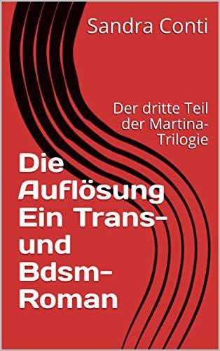 Die Auflösung Ein Trans- und Bdsm-Roman: Der dritte Teil der Martina-Trilogie (Die Martina-Trilogie 3)