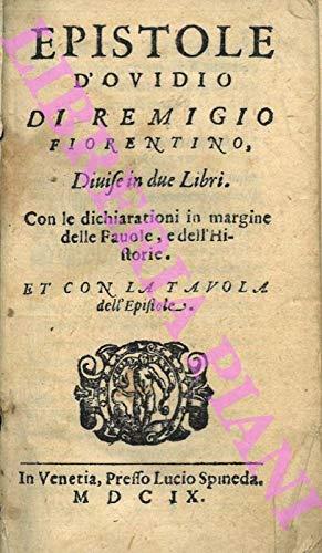 Epistole d'Ovidio di Remigio Fiorentino. Divise in due Libri. Con le dichiarationi in margine delle Favole, e dell'Historie. Et con la Tavola dell'Epistole.