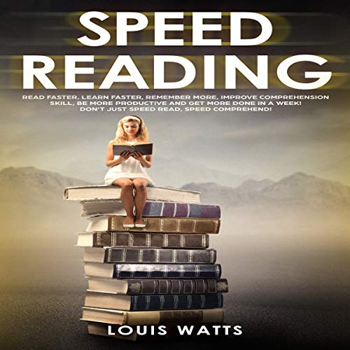 Speed Reading: Read Faster, Learn Faster, Remember More, Improve Comprehension Skills, Be More Productive and Get More Done in a Week! cover art