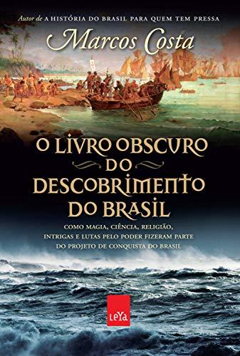 O livro obscuro do descobrimento do Brasil: Como magia, ciência, religião, intrigas e lutas pelo poder fizeram parte do projeto de conquista do Brasil