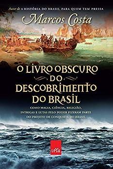 O livro obscuro do descobrimento do Brasil: Como magia, ciência, religião, intrigas e lutas pelo poder fizeram parte do projeto de conquista do Brasil por [Marcos Costa]