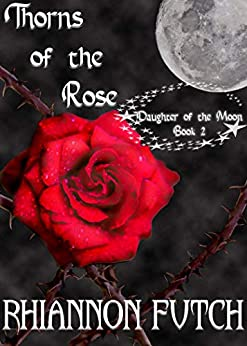 Thorns of the Rose: Daughter of the Moon Trilogy Book 2 by [Rhiannon Futch]