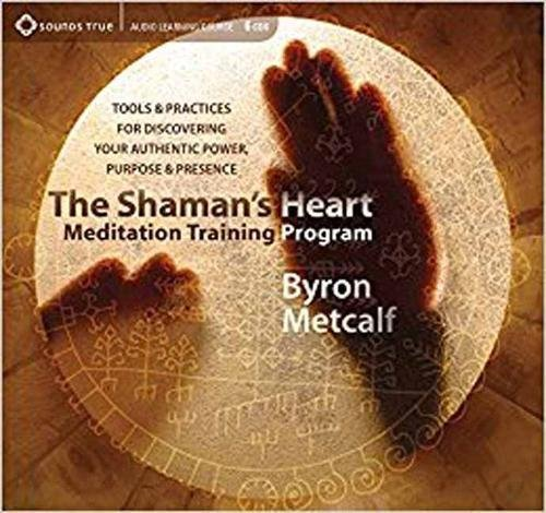 The Shaman's Heart Meditation Training Program: Tools and Practices for Discovering Your Authentic Power, Purpose, and Presence