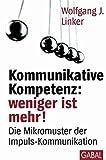 Kommunikative Kompetenz: weniger ist mehr!: Die Mikromuster der Impuls-Kommunikation (Dein Erfolg)