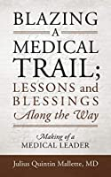 Blazing A Medical Trail; Lessons and Blessings Along the Way: Making of a Medical Leader