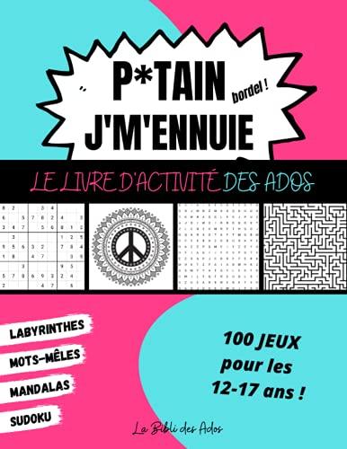 P*tain J'm'ennuie Le Livre d'Activité des Ados: 100 Jeux pour les 12-17 ans - Sudoku - Mots-mêlés - Labyrinthes...