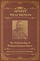 Spirit Teachings: Through the Mediumship of William Stainton Moses