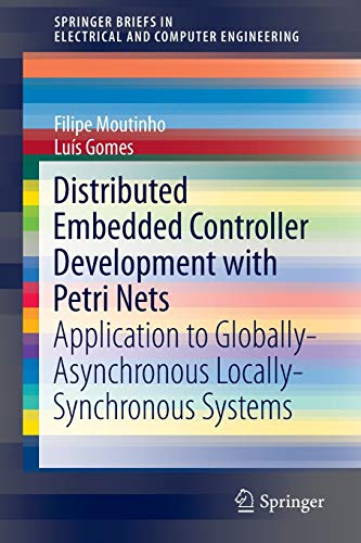Distributed Embedded Controller Development with Petri Nets: Application to Globally-Asynchronous Locally-Synchronous Systems (SpringerBriefs in Electrical and Computer Engineering, Band 150)