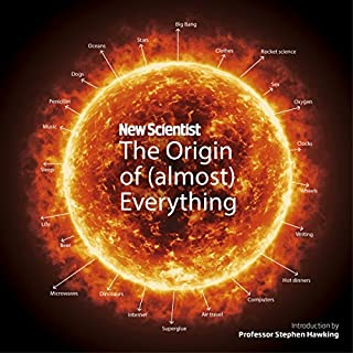 New Scientist: The Origin of (Almost) Everything     From the Big Bang to Belly-button Fluff              By:                                                                                                                                 New Scientist,                                                                                        Graham Lawton,                                                                                        Stephen Hawking                               Narrated by:                                                                                                                                 David Thorpe                      Length: 7 hrs and 36 mins     13 ratings     Overall 4.8