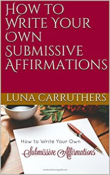 How to Write Your Own Submissive Affirmations by [Luna Carruthers]