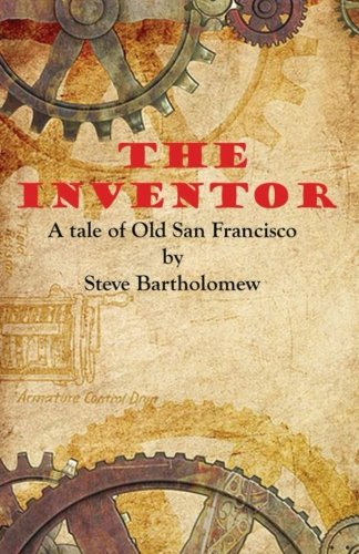 Book: The Inventor, a tale of Old San Francisco by Steve Bartholomew