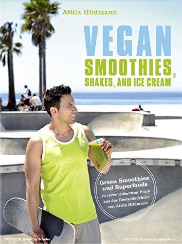 Vegan Smoothies, Shakes, and Ice Cream - Green Smoothies und Superfoods in ihrer leckersten Form aus der Bestsellerküche von Attila Hildmann (Vegane Kochbücher von Attila Hildmann)