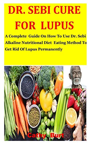 Dr. Sebi Cure For Lupus: A Complete Guide On How To Use Dr. Sebi Alkaline Nutritional Diet Eating Method To Get Rid Of Lupus Permanently