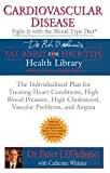 Cardiovascular Disease: Fight it with the Blood Type Diet: The Individualized Plan for Treating Heart Conditions, High Blood Pressure, High ... Problems, and Angina (Eat Right 4 Your Type)