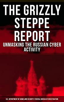 The Grizzly Steppe Report (Unmasking the Russian Cyber Activity): Official Joint Analysis Report: Tools and Hacking Techniques Used to Interfere the U.S. Elections by [U.S. Department of Homeland Security, Federal Bureau of Investigation]