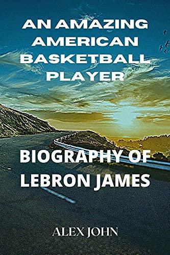 AN AMAZING AMERICAN BASKETBALL PLAYER: BIOGRAPHY OF LEBRON JAMES (English Edition)