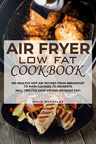 Air fryer Low Fat Cookbook: 150 healthy hot air recipes from breakfast to main courses to desserts Incl. Tips for deep fryers without fat