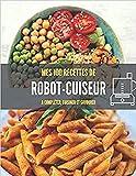 MES 100 RECETTES de ROBOT CUISEUR A compléter, cuisiner et savourer: Livre de recettes à écrire soi-même I Carnet robot cuiseur I Mixeur I Cuiseur I ... Pâtisserie I Fouet I Batteur I cuisine robot