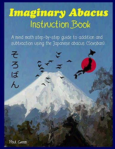 Imaginary Abacus - Instruction Book: A Mind Math Step-By-Step Guide to Addition and Subtraction Using an Imaginary Japanese Abacus (Soroban).