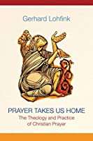 Prayer Takes Us Home: The Theology and Practice of Christian Prayer