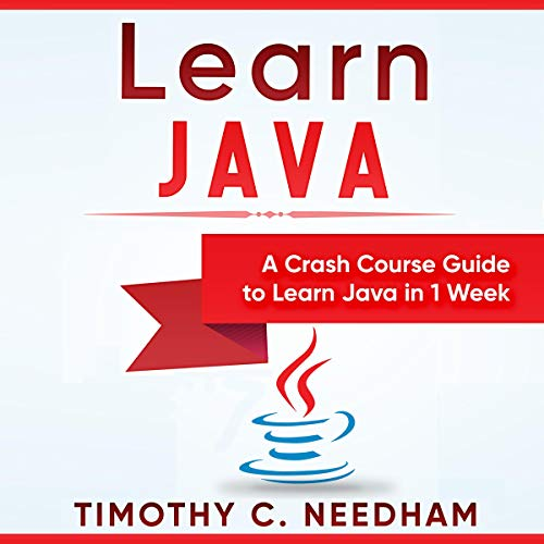 Learn Java: A Crash Course Guide to Learn Java in 1 Week Audiobook By Timothy C. Needham cover art