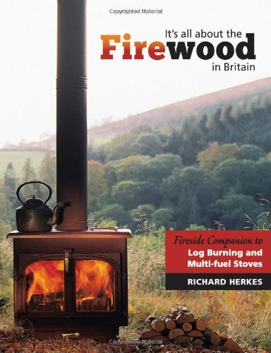 It's All About the Firewood: Fireside Companion to Log Burning and Multi...