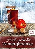 Heiß geliebte Wintergetränke - Rezepte für winterlichen Genuss. Glühwein, Punsch, weihnachtliche Kaffee-Spezialitäten und verführerische Aperitifs