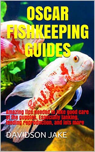 OSCAR FISHKEEPING GUIDES: Amazing tips needed to take good care of the guppies, Especially tanking, feeding reproduction, and lots more (English Edition)