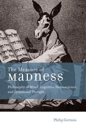 The Measure of Madness – Philosophy of Mind, Cognitive Neuroscience, and Delusional Thought (Life and Mind: Philosophical Issues in Biology and Psychology)
