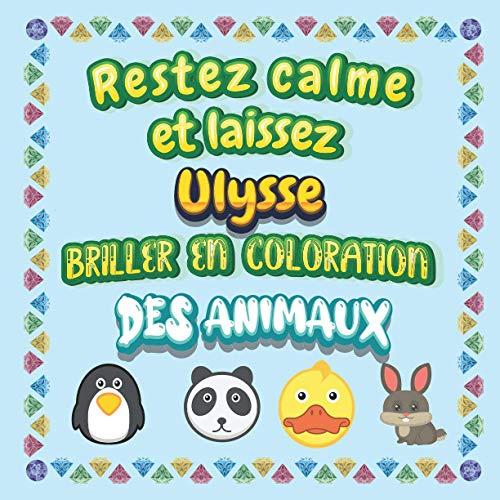 Restez calme et laissez Ulysse briller en coloration des animaux: Mon livre de coloriage animaux —Apprendre à colorier pour enfants À partir de 2 ans ... & filles, beaux motifs animaux pour Ulysse