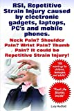 RSI, Repetitive Strain Injury. Neck Pain? Shoulder Pain? Wrist Pain? It could be RSI, Repetitive Strain Injury. RSI caused by electronic gadgets, laptops, PC's and mobile phones. (English Edition)