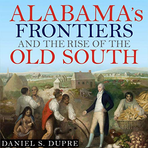Alabama's Frontiers and the Rise of the Old South Audiobook By Daniel S. Dupre cover art