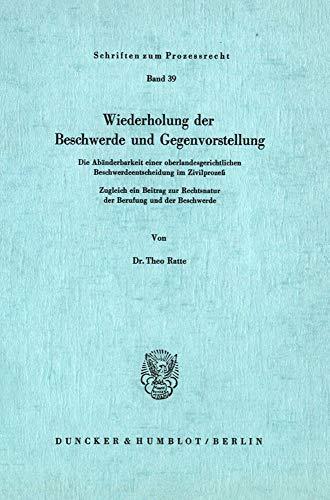 Wiederholung der Beschwerde und Gegenvorstellung.: Die Abänderbarkeit einer oberlandesgerichtlichen Beschwerdeentscheidung im Zivilprozeß. Zugleich ... (Schriften Zum Prozessrecht, Band 39)