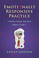Emotionally Responsive Practice: A Path for Schools That Heal, Infancy–grade 6