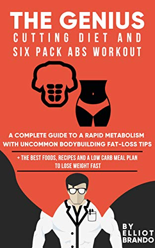 The Genius Cutting Diet and Six Pack Abs Workout: A Complete Guide to Rapid Metabolism with Uncommon Bodybuilding Fat-loss Tips: + the Best Foods, Recipes and a Low Carb Meal Plan to Lose Weight Fast