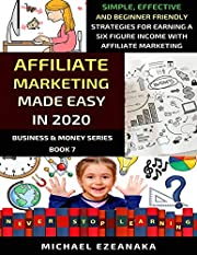 Affiliate Marketing Made Easy In 2020: Simple, Effective And Beginner Friendly Strategies For Earning A Six-Figure Income With Affiliate Marketing (Business & Money Series Book 7)